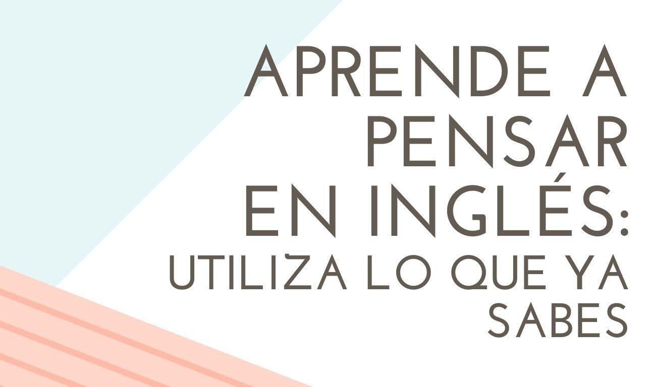 Aprende a pensar en inglés: utiliza lo que ya sabes